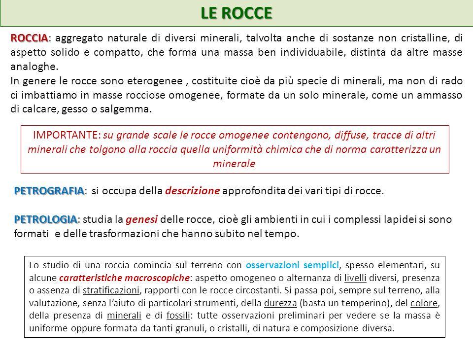 ROCCIA ROCCIA: aggregato naturale di diversi minerali, talvolta anche di sostanze non cristalline, di aspetto solido e compatto, che forma una massa ben individuabile, distinta da altre masse analoghe.