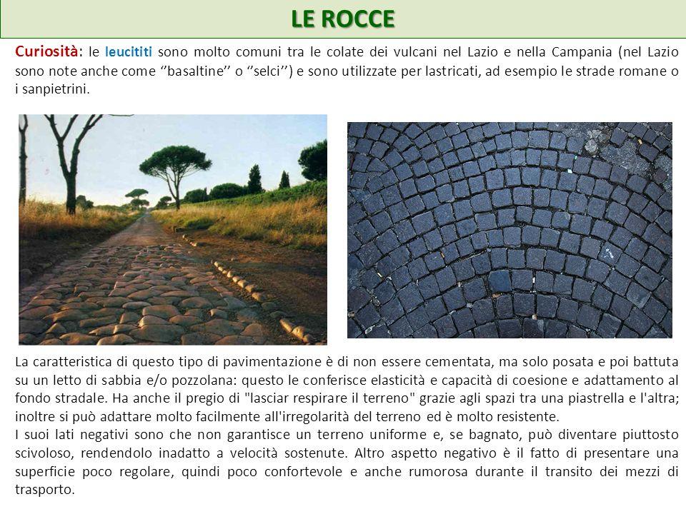 LE ROCCE Curiosità: le leucititi sono molto comuni tra le colate dei vulcani nel Lazio e nella Campania (nel Lazio sono note anche come basaltine o selci) e sono utilizzate per lastricati, ad esempio le strade romane o i sanpietrini.