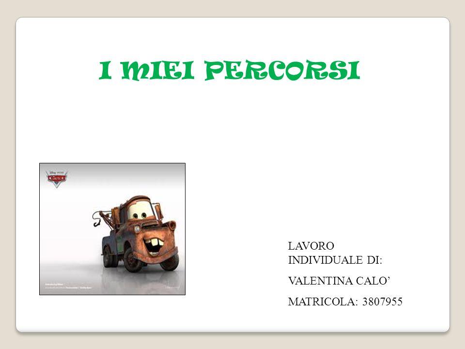 LAVORO INDIVIDUALE DI: VALENTINA CALO MATRICOLA: 3807955 I MIEI PERCORSI