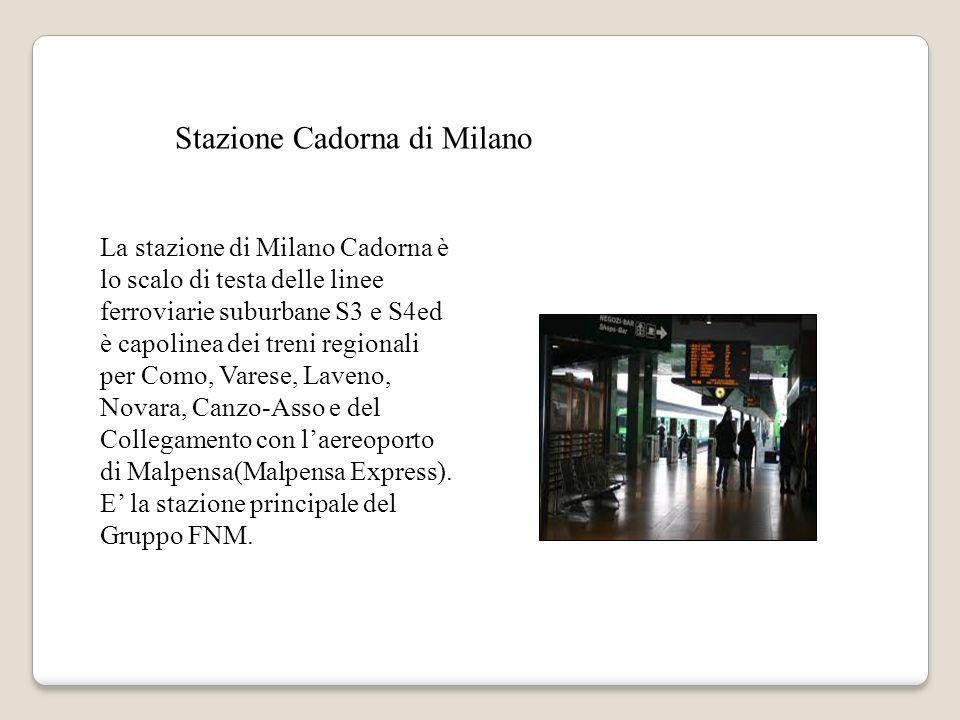 Stazione Cadorna di Milano La stazione di Milano Cadorna è lo scalo di testa delle linee ferroviarie suburbane S3 e S4ed è capolinea dei treni regionali per Como, Varese, Laveno, Novara, Canzo-Asso e del Collegamento con laereoporto di Malpensa(Malpensa Express).