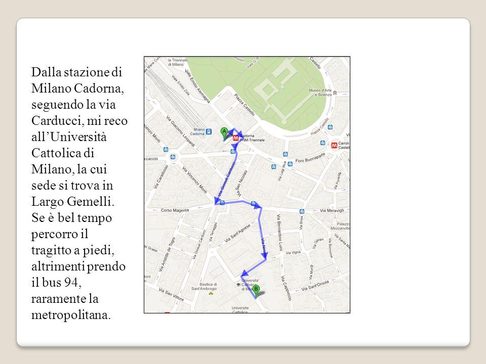 Dalla stazione di Milano Cadorna, seguendo la via Carducci, mi reco allUniversità Cattolica di Milano, la cui sede si trova in Largo Gemelli.