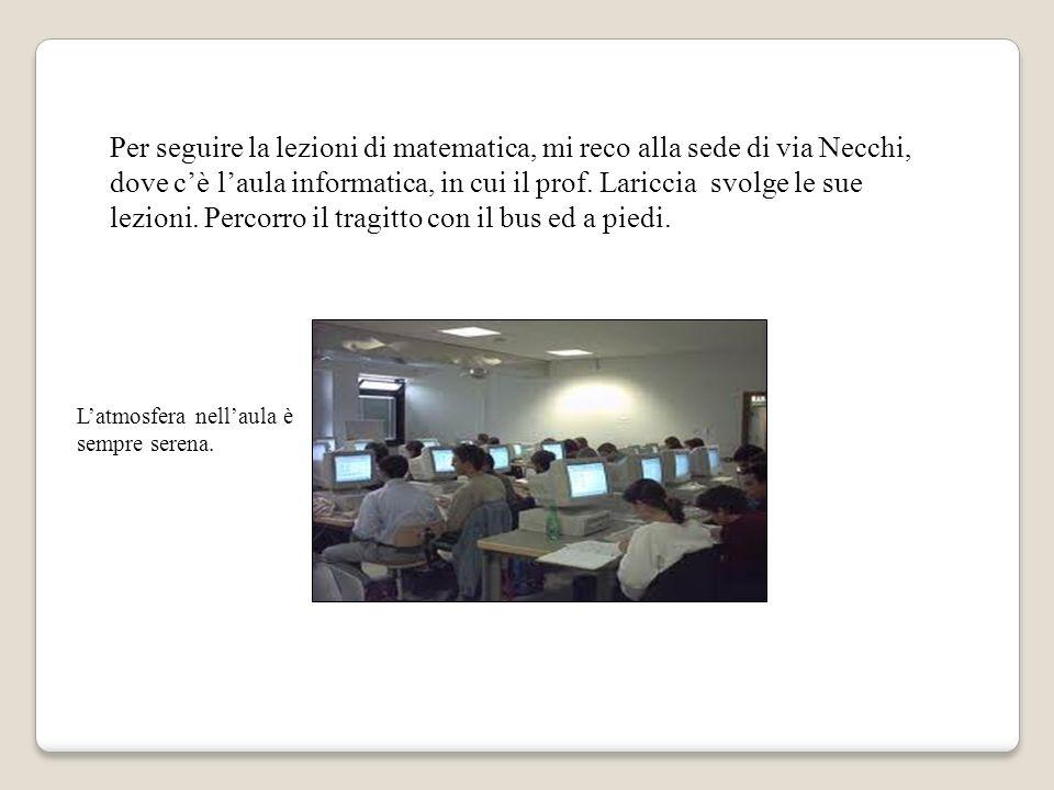 Per seguire la lezioni di matematica, mi reco alla sede di via Necchi, dove cè laula informatica, in cui il prof.