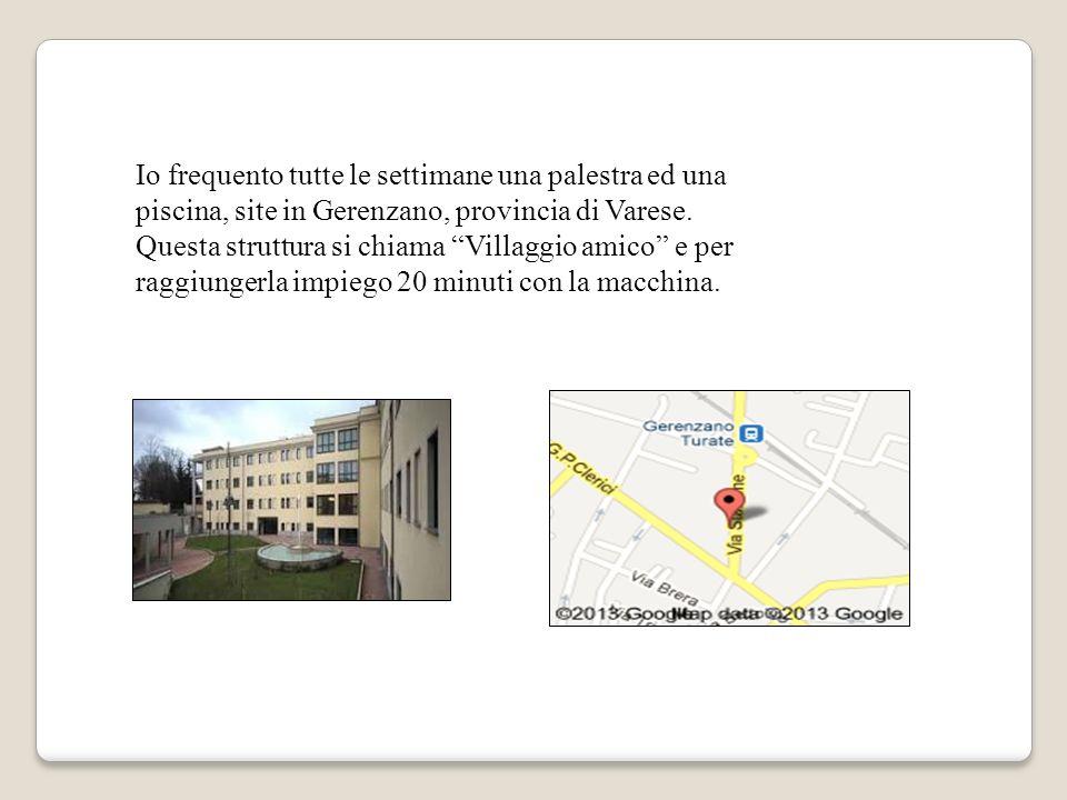 Io frequento tutte le settimane una palestra ed una piscina, site in Gerenzano, provincia di Varese.