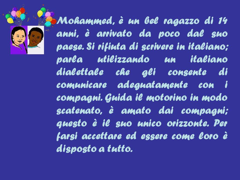 Mohammed, è un bel ragazzo di 14 anni, è arrivato da poco dal suo paese. Si rifiuta di scrivere in italiano; parla utilizzando un italiano dialettale