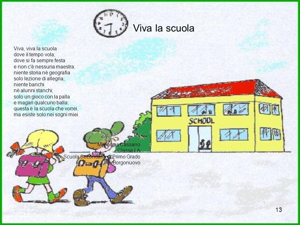 13 Viva la scuola Viva, viva la scuola dove il tempo vola; dove si fa sempre festa e non c'è nessuna maestra; niente storia nè geografia solo lezione
