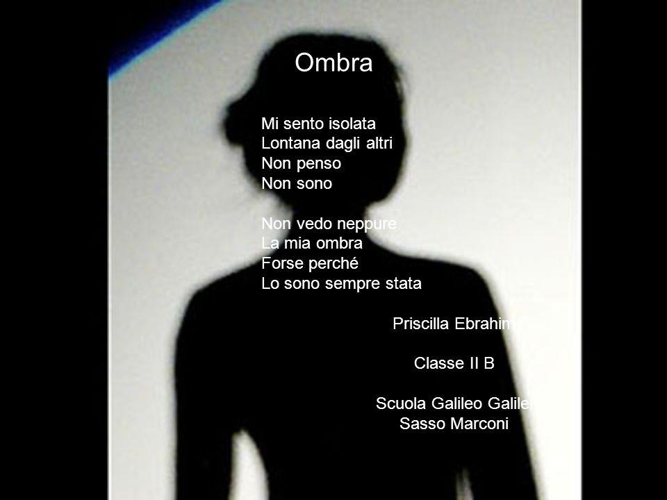 23 Ombra Mi sento isolata Lontana dagli altri Non penso Non sono Non vedo neppure La mia ombra Forse perché Lo sono sempre stata Priscilla Ebrahim Cla