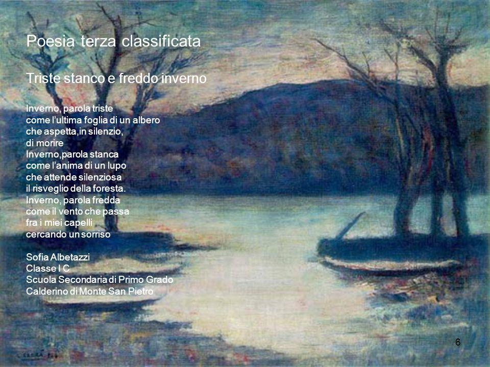 6 Poesia terza classificata Triste stanco e freddo inverno Inverno, parola triste come lultima foglia di un albero che aspetta,in silenzio, di morire