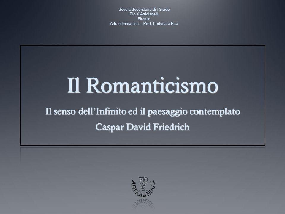 Il Romanticismo Il senso dellInfinito ed il paesaggio contemplato Caspar David Friedrich Scuola Secondaria di I Grado Pio X Artigianelli Firenze Arte e Immagine – Prof.