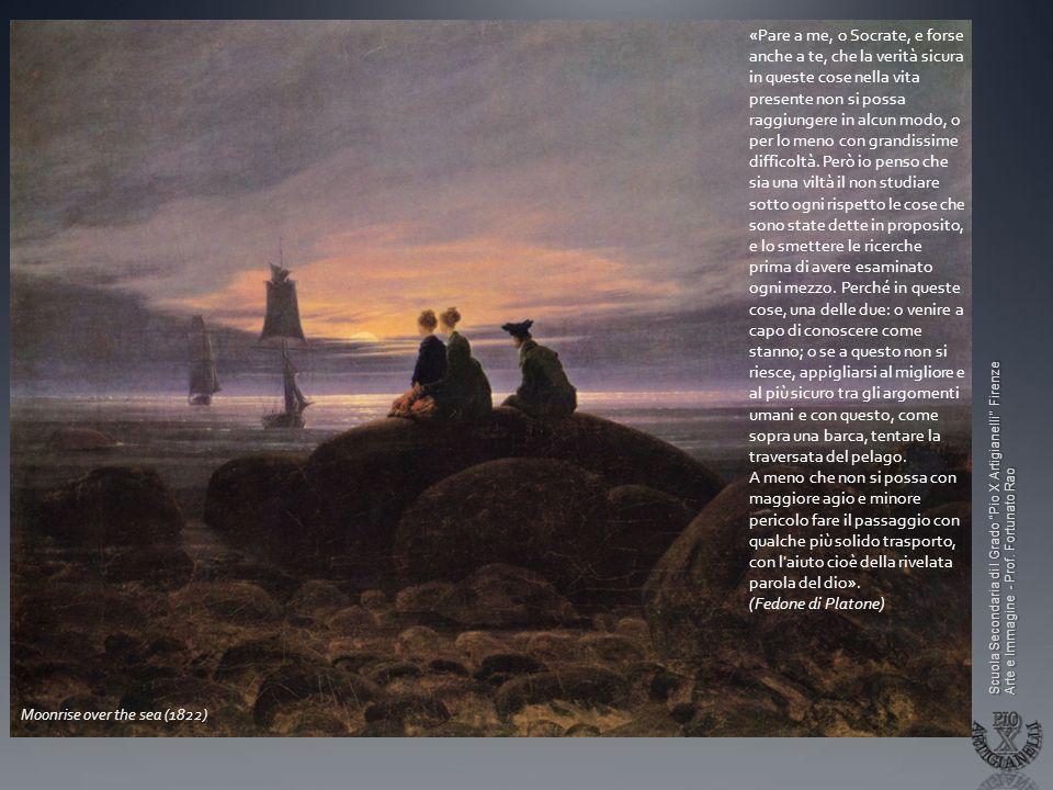 Scuola Secondaria di I Grado Pio X Artigianelli Firenze Arte e Immagine - Prof. Fortunato Rao Moonrise over the sea (1822) «Pare a me, o Socrate, e fo