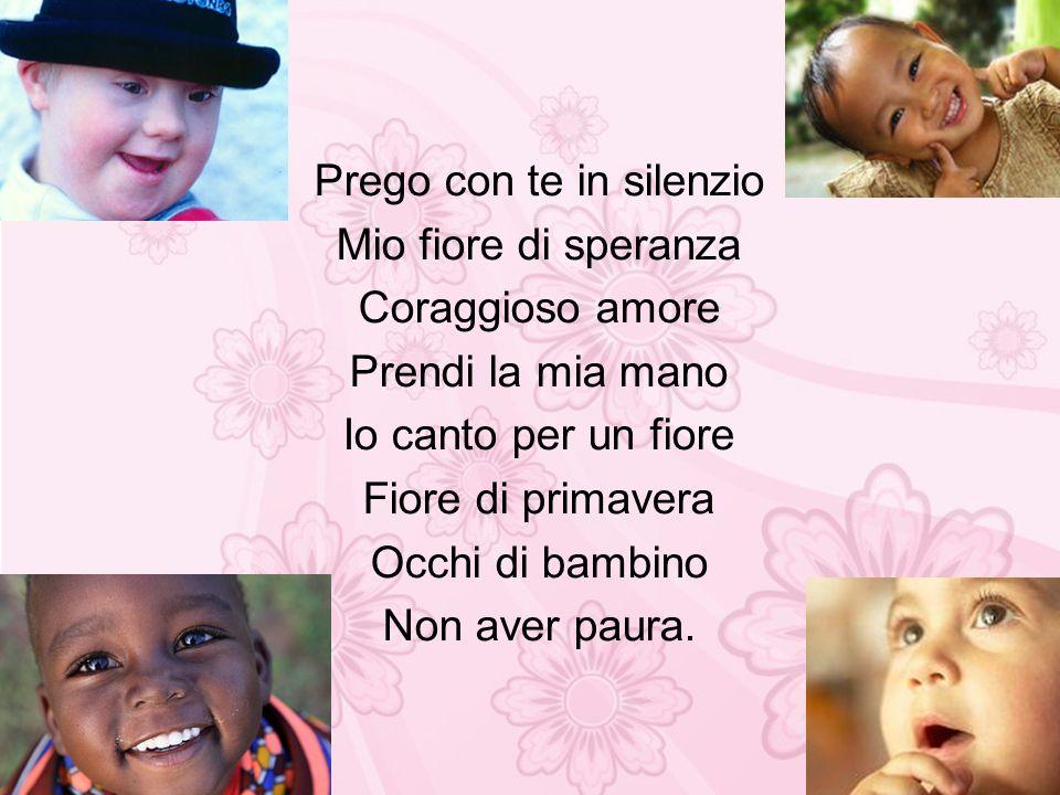 Prego con te in silenzio Mio fiore di speranza Coraggioso amore Prendi la mia mano Io canto per un fiore Fiore di primavera Occhi di bambino Non aver