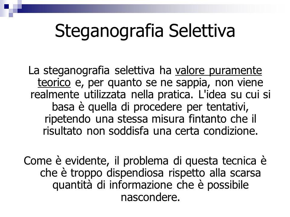 Steganografia Selettiva La steganografia selettiva ha valore puramente teorico e, per quanto se ne sappia, non viene realmente utilizzata nella pratic