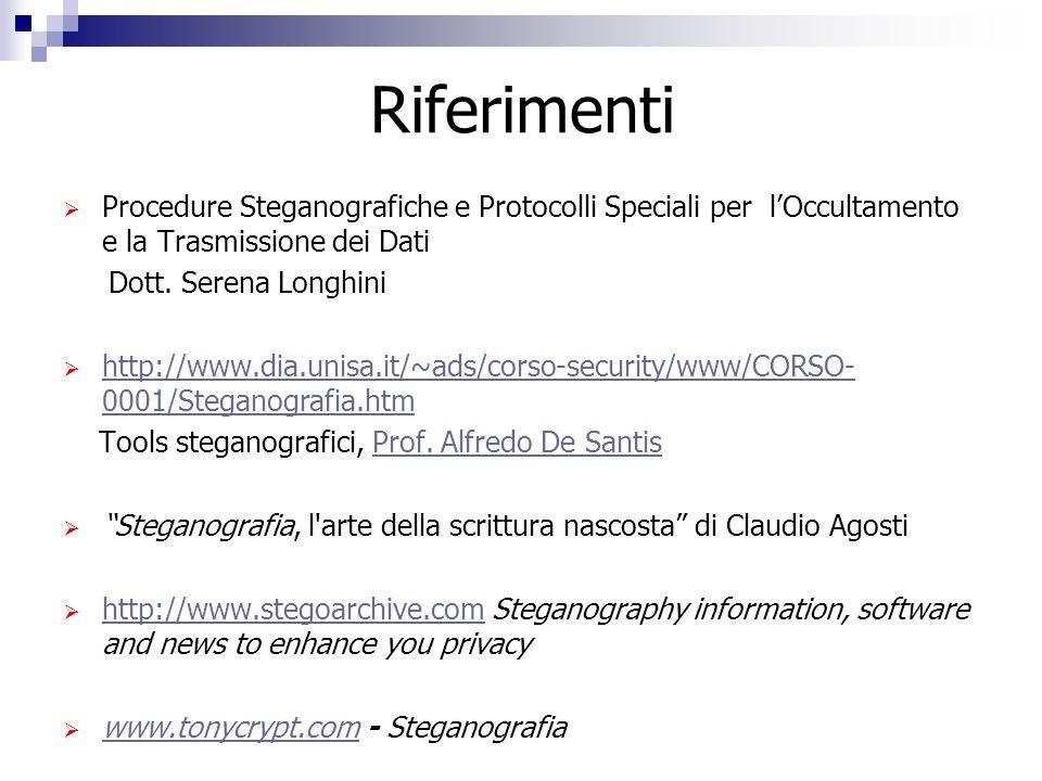 Riferimenti Procedure Steganografiche e Protocolli Speciali per lOccultamento e la Trasmissione dei Dati Dott. Serena Longhini http://www.dia.unisa.it