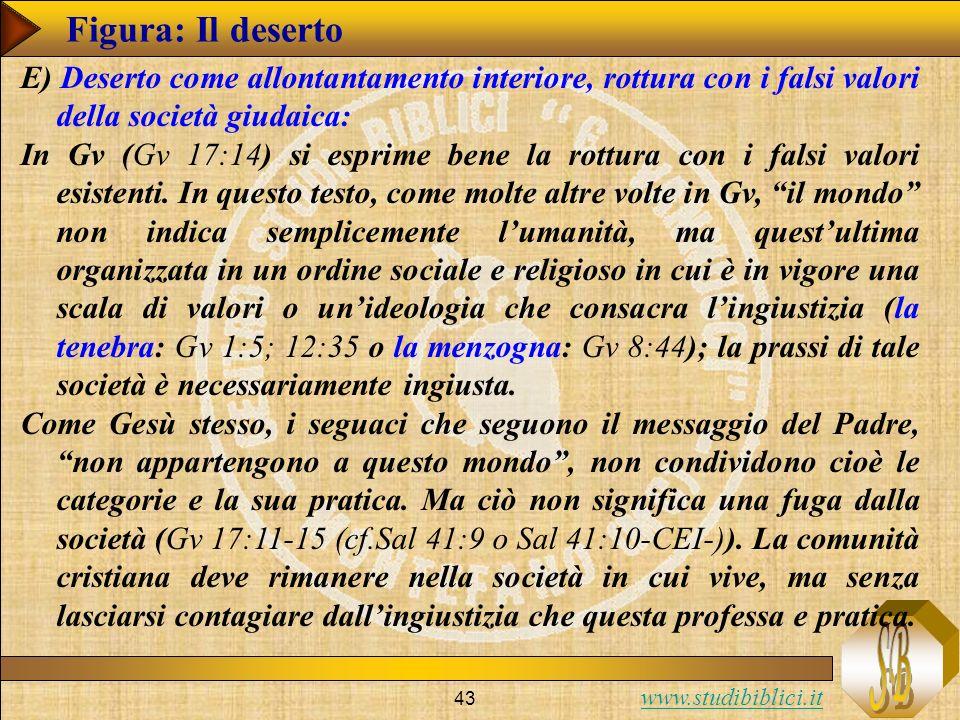 www.studibiblici.it 43 Figura: Il deserto E) Deserto come allontantamento interiore, rottura con i falsi valori della società giudaica: In Gv (Gv 17:14) si esprime bene la rottura con i falsi valori esistenti.