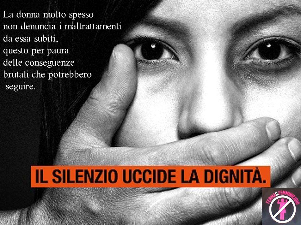 La donna molto spesso non denuncia i maltrattamenti da essa subiti, questo per paura delle conseguenze brutali che potrebbero seguire.