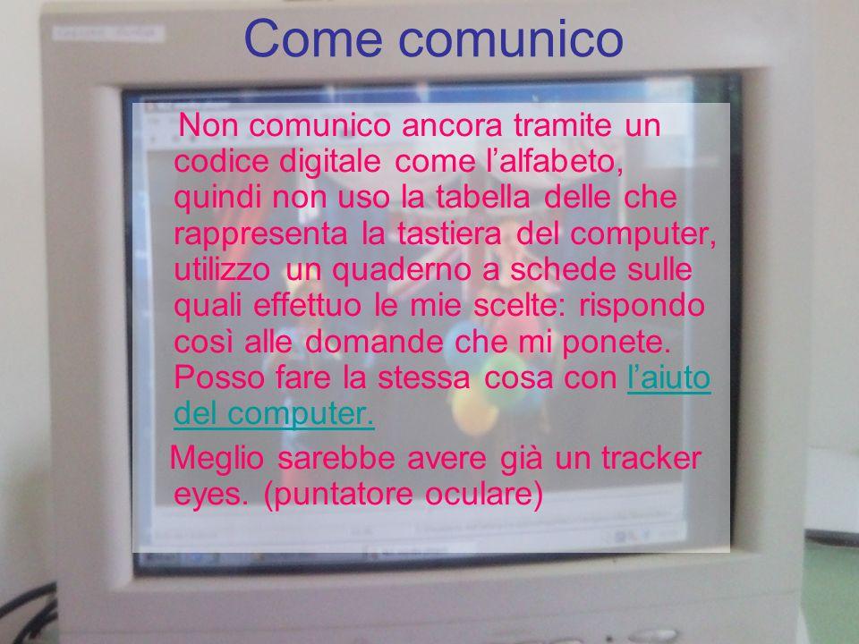 Come comunico Non comunico ancora tramite un codice digitale come lalfabeto, quindi non uso la tabella delle che rappresenta la tastiera del computer,