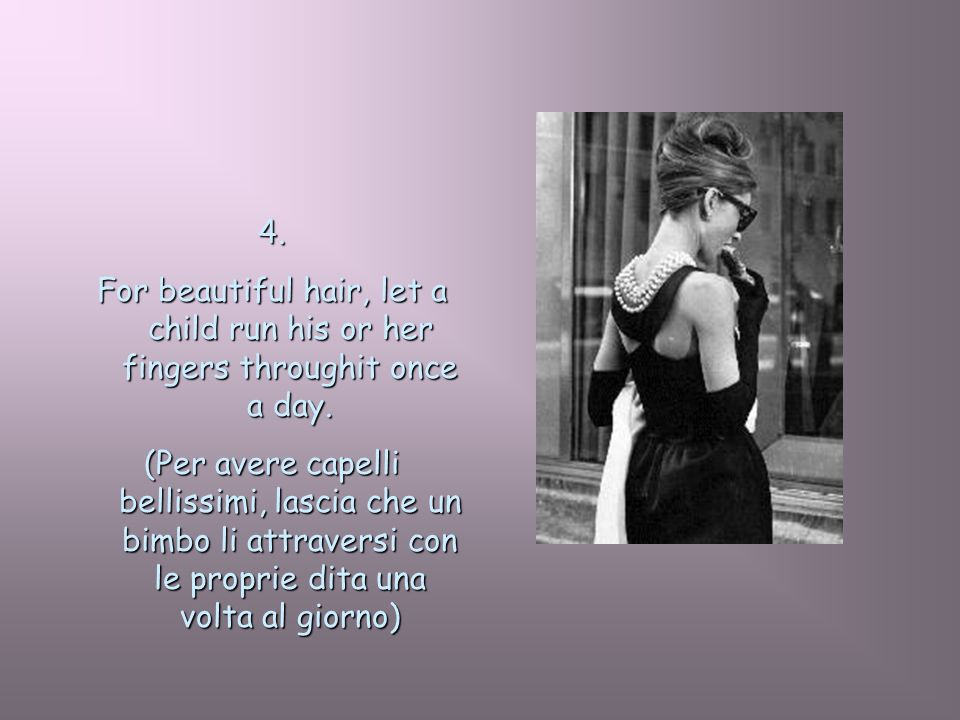 4. For beautiful hair, let a child run his or her fingers throughit once a day. (Per avere capelli bellissimi, lascia che un bimbo li attraversi con l