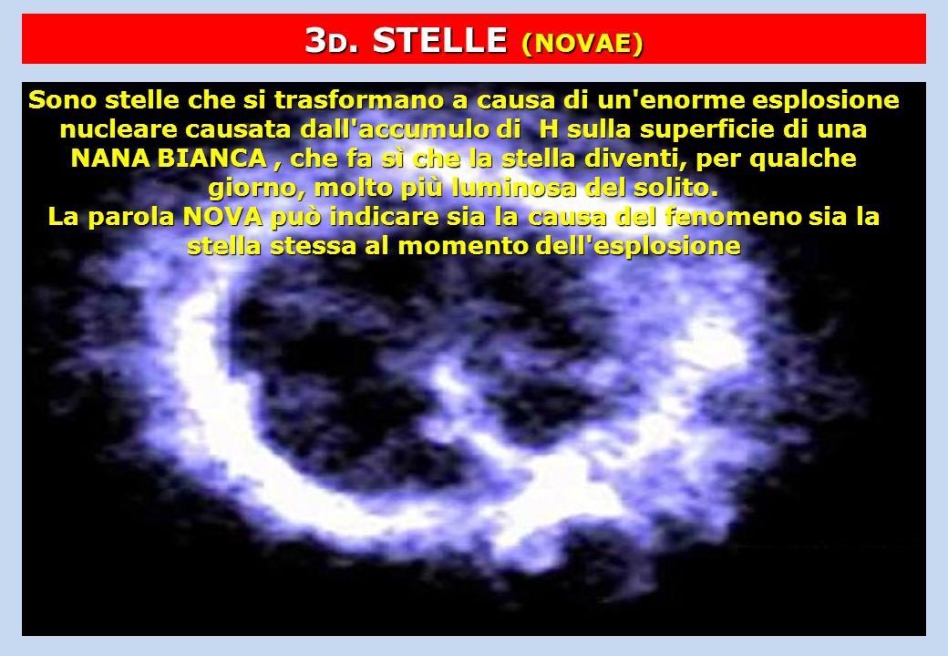 3 D. STELLE (NOVAE) Sono stelle che si trasformano a causa di un'enorme esplosione nucleare causata dall'accumulo di H sulla superficie di una NANA BI