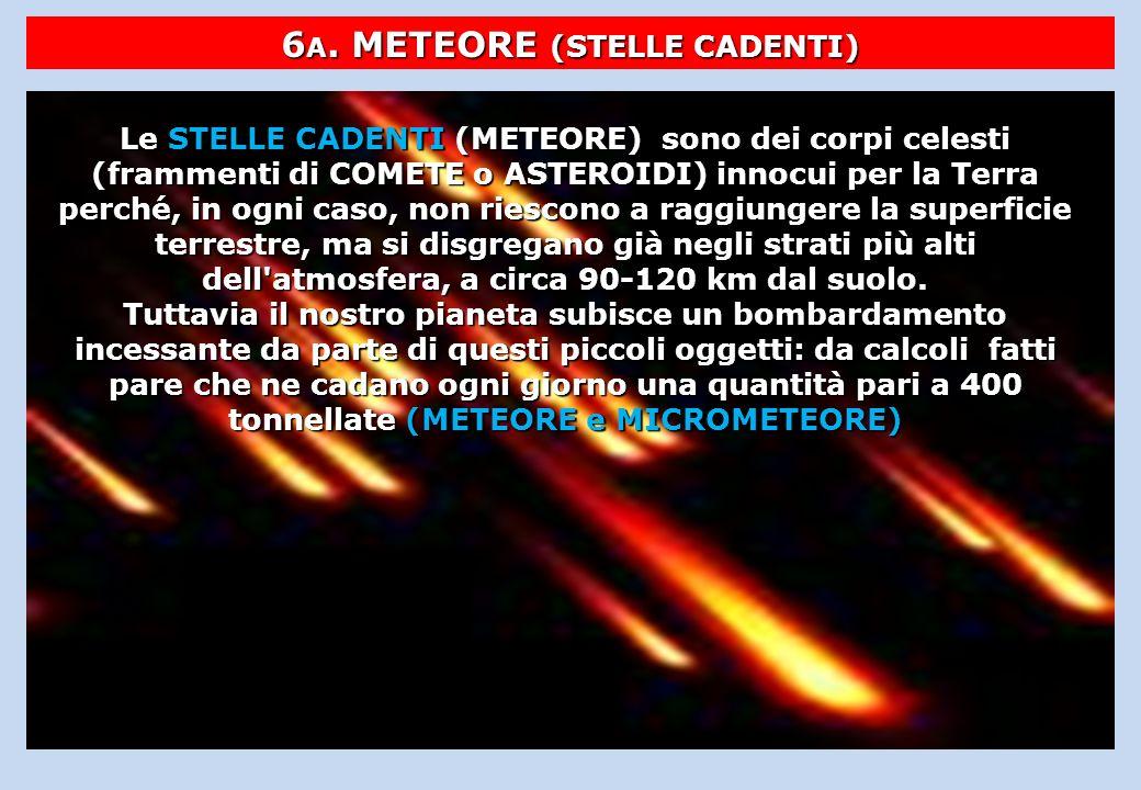 6 A. METEORE (STELLE CADENTI) Le STELLE CADENTI (METEORE) sono dei corpi celesti (frammenti di COMETE o ASTEROIDI) innocui per la Terra perché, in ogn