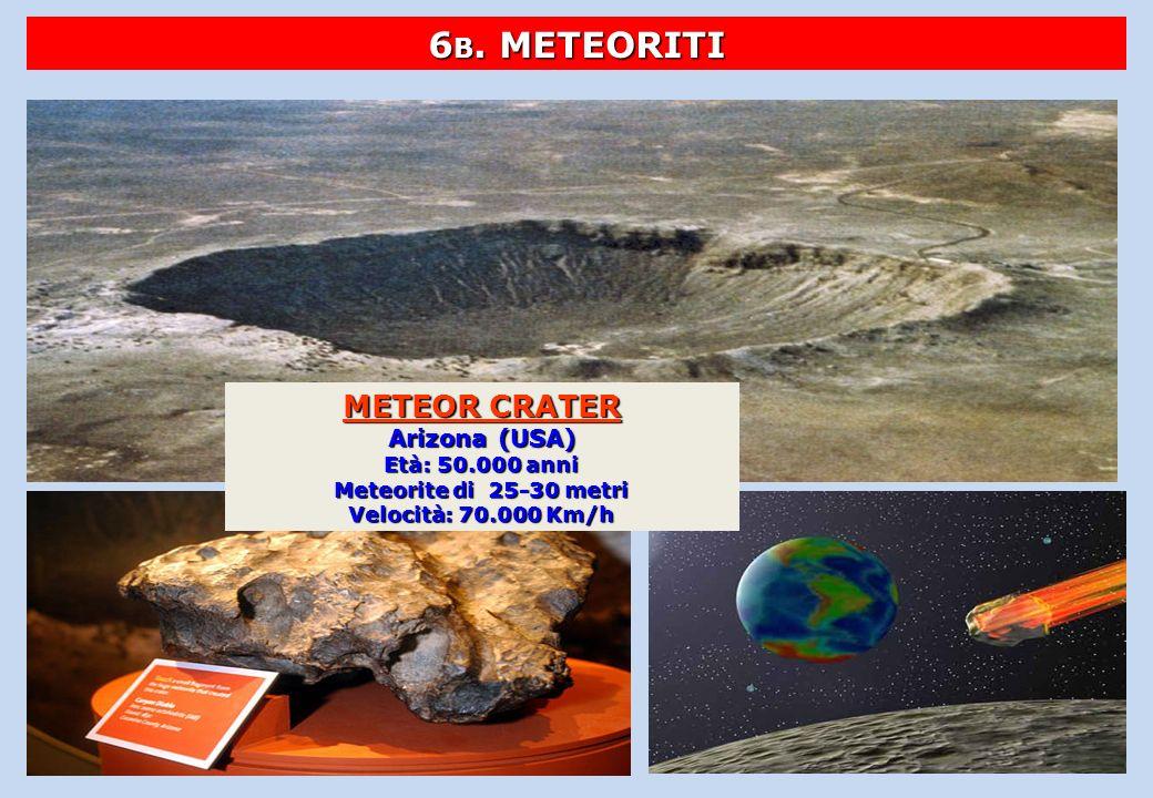 6 B. METEORITI METEOR CRATER Arizona (USA) Età: 50.000 anni Meteorite di 25-30 metri Velocità: 70.000 Km/h