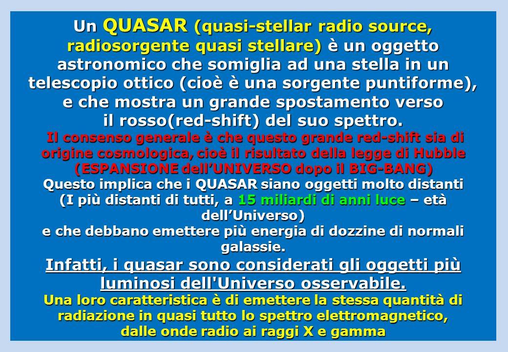Un QUASAR (quasi-stellar radio source, radiosorgente quasi stellare) è un oggetto astronomico che somiglia ad una stella in un telescopio ottico (cioè