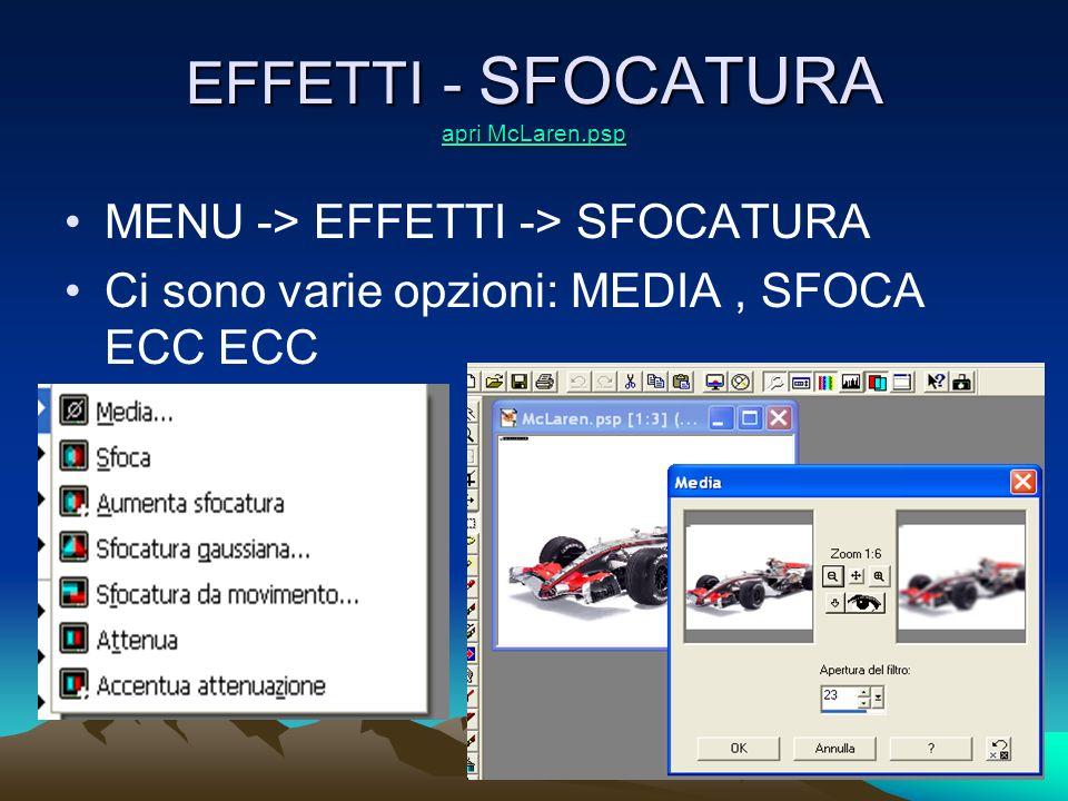 EFFETTI - SFOCATURA apri McLaren.psp apri McLaren.psp apri McLaren.psp MENU -> EFFETTI -> SFOCATURA Ci sono varie opzioni: MEDIA, SFOCA ECC ECC