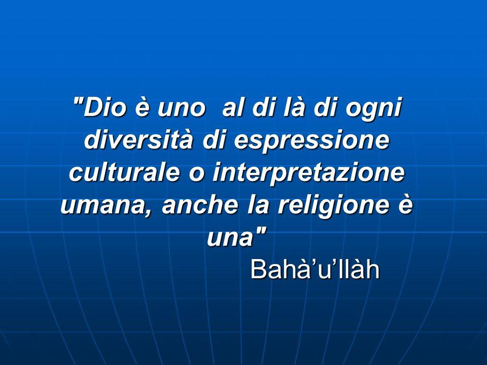 Dio è uno al di là di ogni diversità di espressione culturale o interpretazione umana, anche la religione è una Bahàullàh