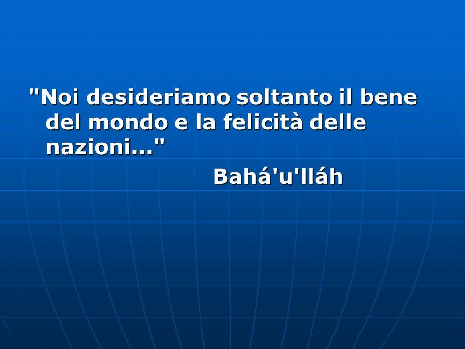 Noi desideriamo soltanto il bene del mondo e la felicità delle nazioni... Bahá u lláh Bahá u lláh