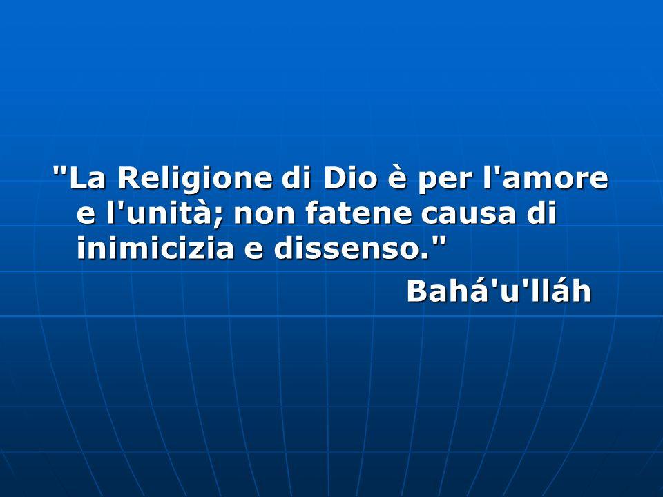 La Religione di Dio è per l amore e l unità; non fatene causa di inimicizia e dissenso. Bahá u lláh Bahá u lláh
