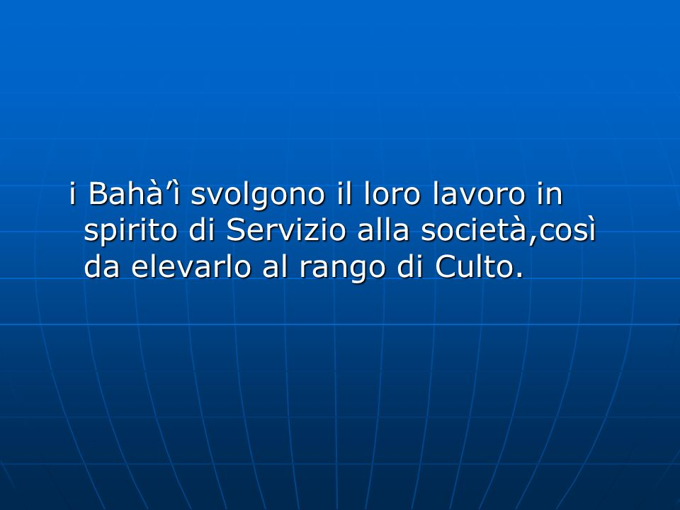 i Bahàì svolgono il loro lavoro in spirito di Servizio alla società,così da elevarlo al rango di Culto.