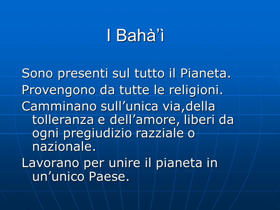 I Bahàì Sono presenti sul tutto il Pianeta. Provengono da tutte le religioni.
