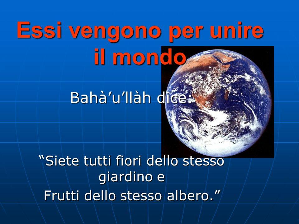 Essi vengono per unire il mondo Bahàullàh dice: Siete tutti fiori dello stesso giardino e Frutti dello stesso albero.