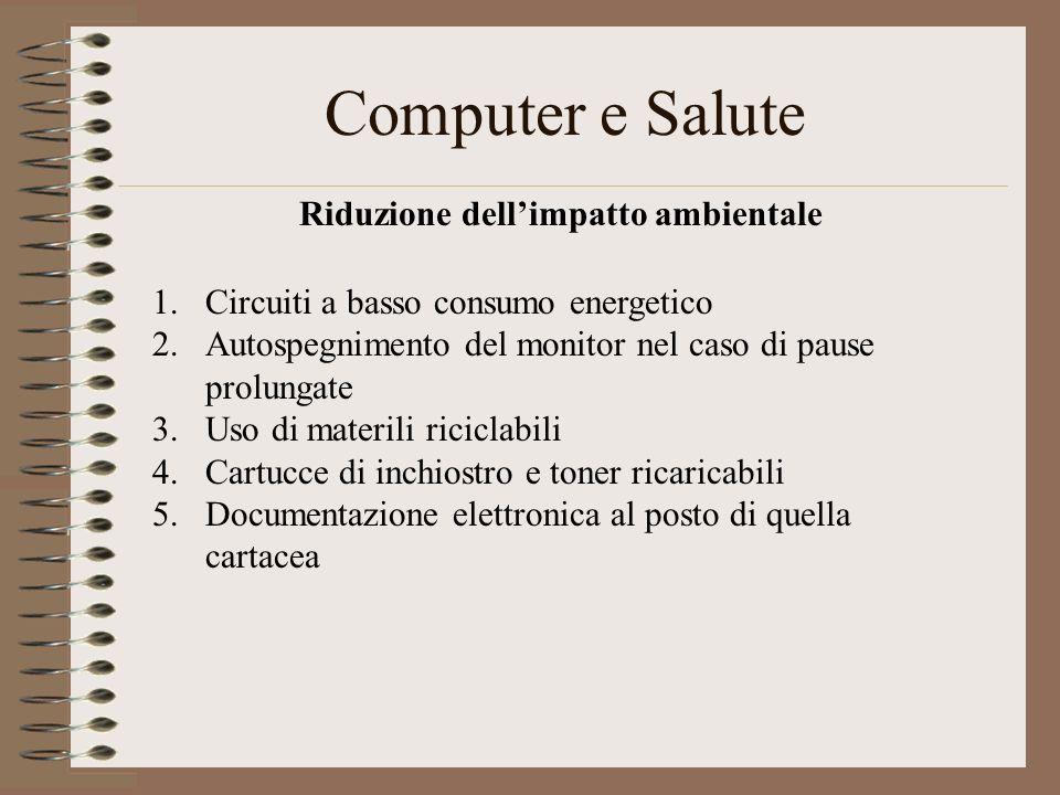 Computer e Salute Riduzione dellimpatto ambientale 1.Circuiti a basso consumo energetico 2.Autospegnimento del monitor nel caso di pause prolungate 3.