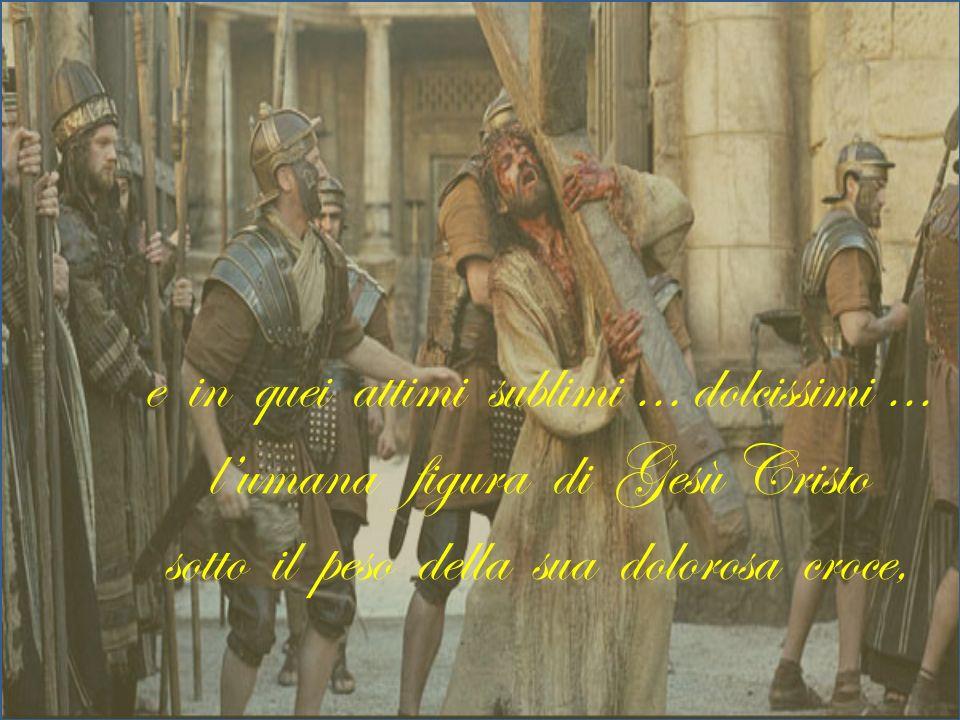 e in quei attimi sublimi … dolcissimi … lumana figura di Gesù Cristo sotto il peso della sua dolorosa croce,