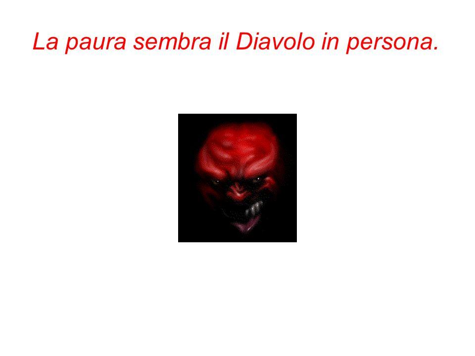 La paura sembra il Diavolo in persona.