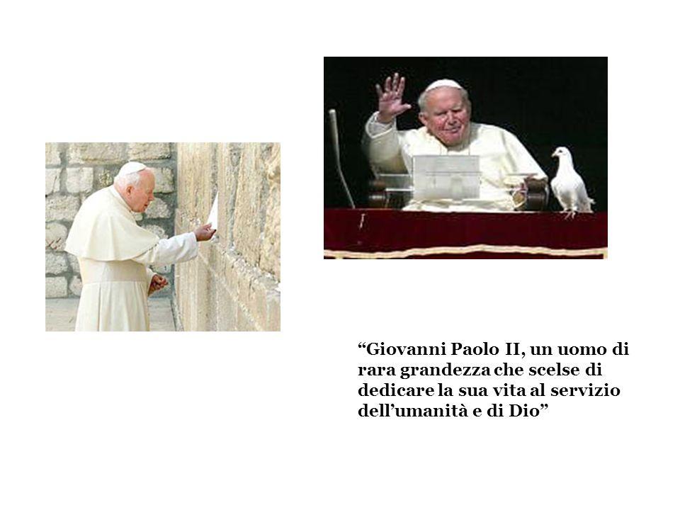 Giovanni Paolo II, un uomo di rara grandezza che scelse di dedicare la sua vita al servizio dellumanità e di Dio