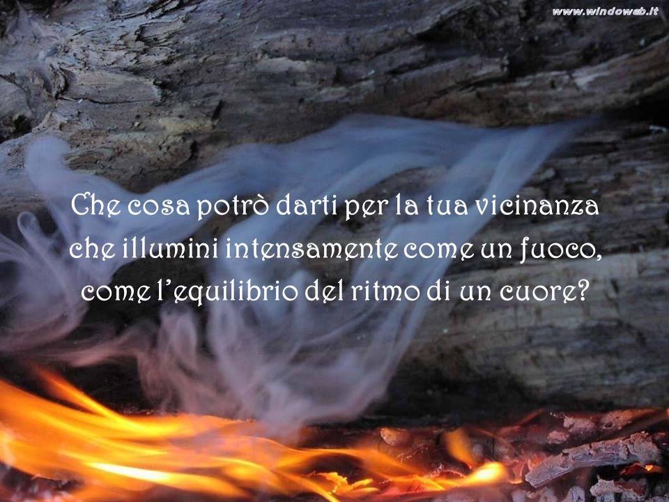 Che cosa potrò darti per la tua vicinanza che illumini intensamente come un fuoco, come lequilibrio del ritmo di un cuore?