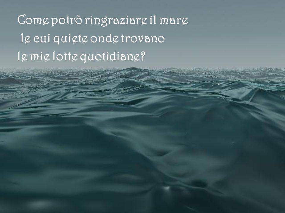 Come potrò ringraziare il mare le cui quiete onde trovano le mie lotte quotidiane?