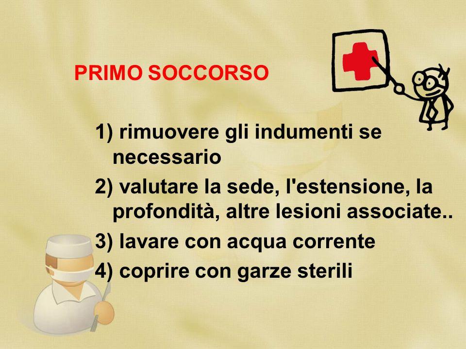 PRIMO SOCCORSO 1) rimuovere gli indumenti se necessario 2) valutare la sede, l'estensione, la profondità, altre lesioni associate.. 3) lavare con acqu
