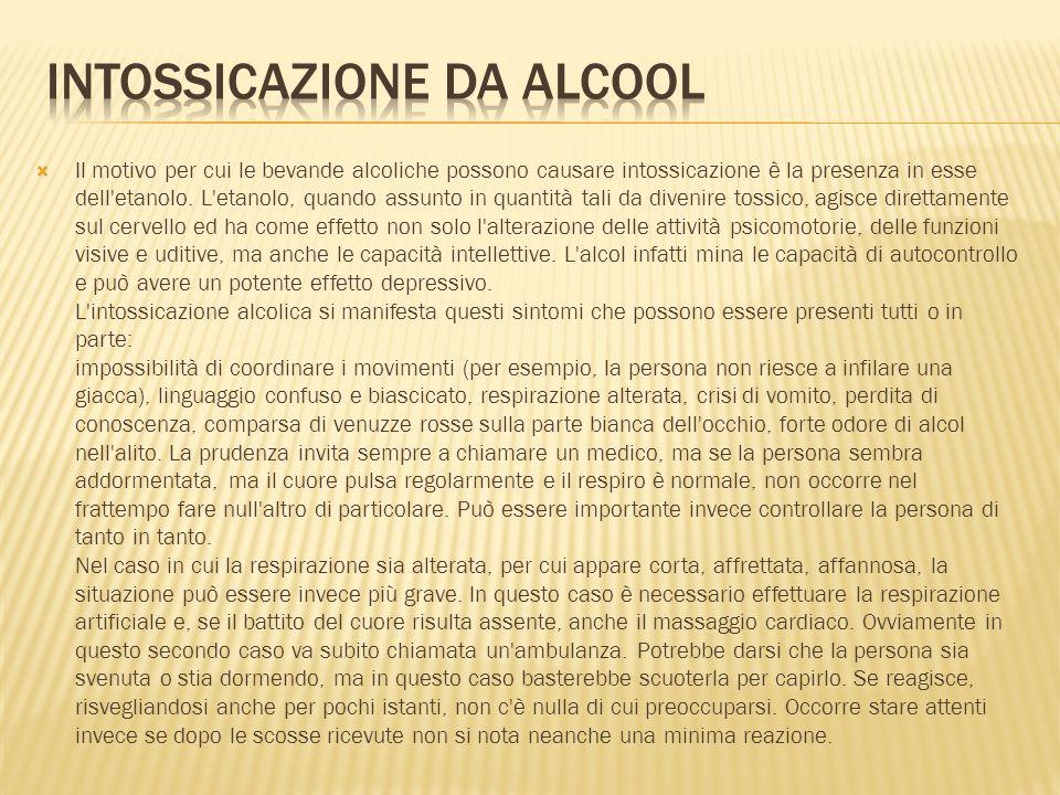 Il motivo per cui le bevande alcoliche possono causare intossicazione è la presenza in esse dell'etanolo. L'etanolo, quando assunto in quantità tali d