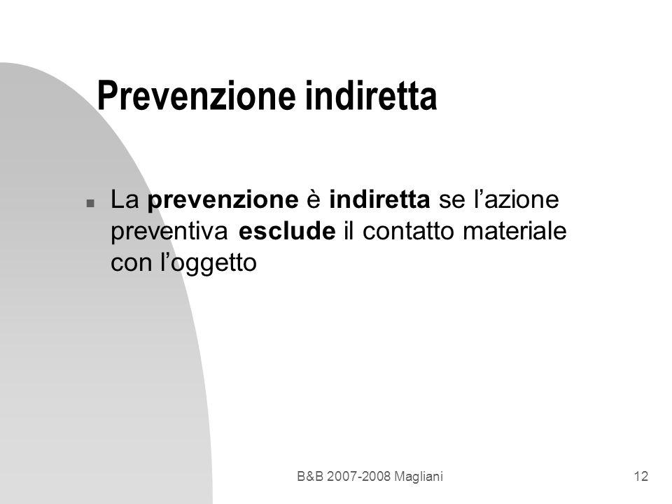 B&B 2007-2008 Magliani12 Prevenzione indiretta n La prevenzione è indiretta se lazione preventiva esclude il contatto materiale con loggetto