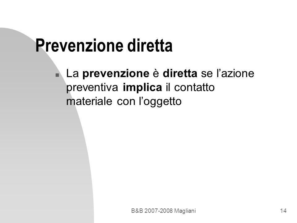 B&B 2007-2008 Magliani14 Prevenzione diretta n La prevenzione è diretta se lazione preventiva implica il contatto materiale con loggetto