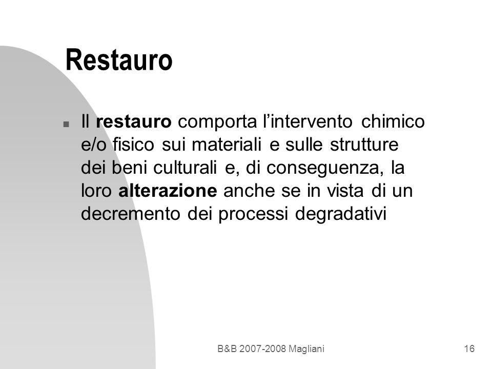 B&B 2007-2008 Magliani16 Restauro n Il restauro comporta lintervento chimico e/o fisico sui materiali e sulle strutture dei beni culturali e, di conse