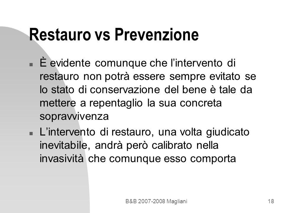 B&B 2007-2008 Magliani18 Restauro vs Prevenzione n È evidente comunque che lintervento di restauro non potrà essere sempre evitato se lo stato di cons