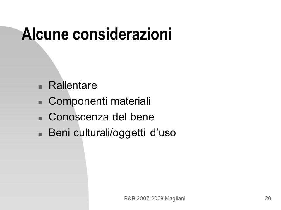 B&B 2007-2008 Magliani20 Alcune considerazioni n Rallentare n Componenti materiali n Conoscenza del bene n Beni culturali/oggetti duso