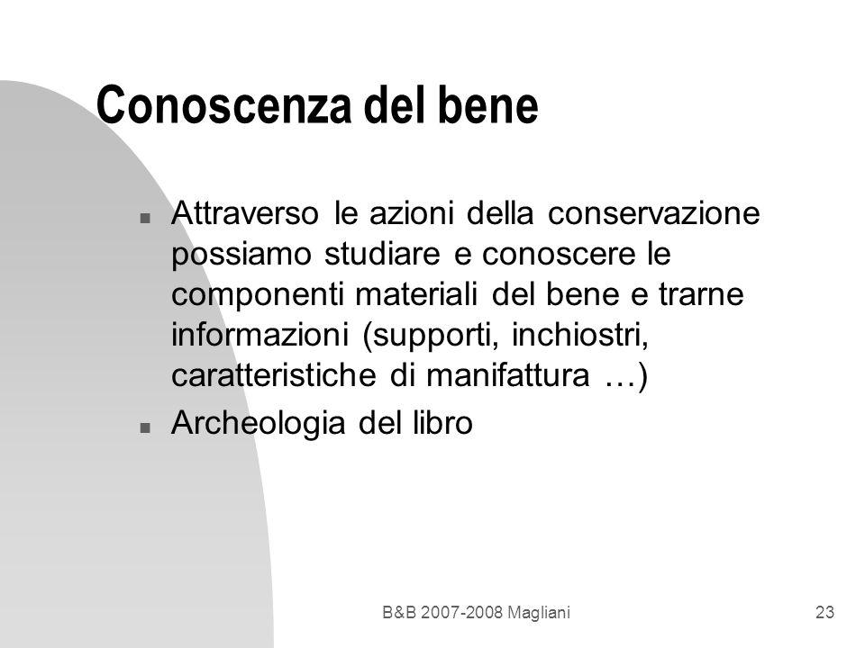 B&B 2007-2008 Magliani23 Conoscenza del bene n Attraverso le azioni della conservazione possiamo studiare e conoscere le componenti materiali del bene