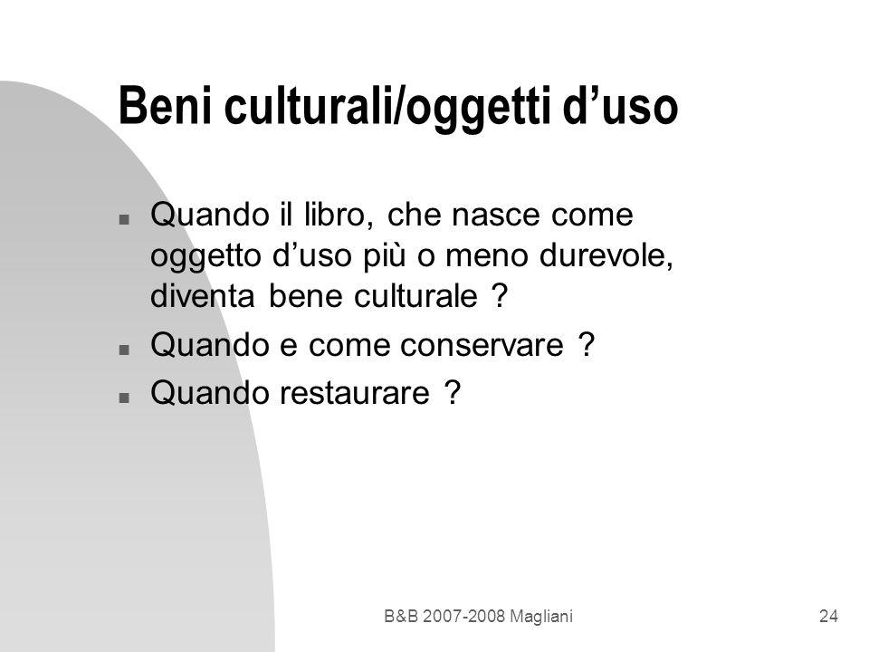 B&B 2007-2008 Magliani24 Beni culturali/oggetti duso n Quando il libro, che nasce come oggetto duso più o meno durevole, diventa bene culturale ? n Qu