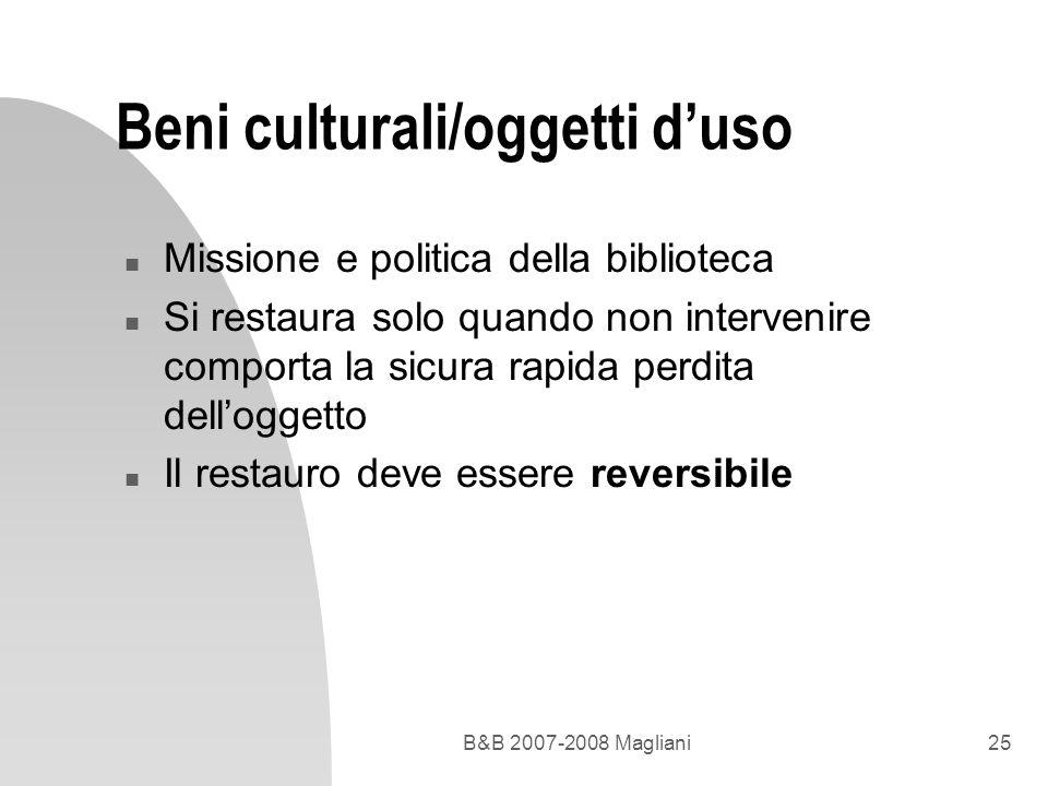 B&B 2007-2008 Magliani25 Beni culturali/oggetti duso n Missione e politica della biblioteca n Si restaura solo quando non intervenire comporta la sicu