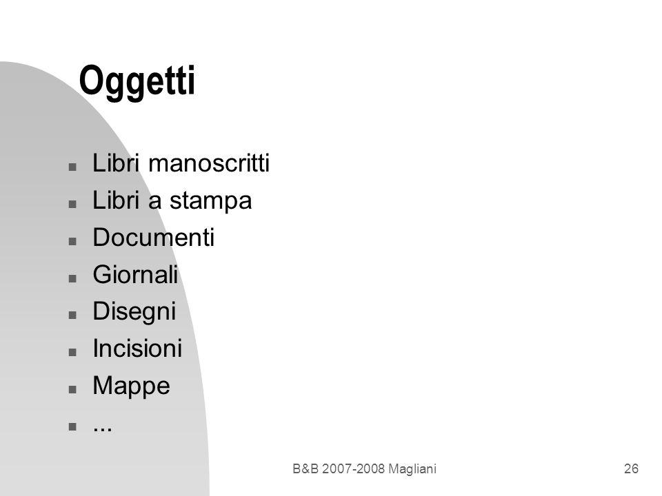 B&B 2007-2008 Magliani26 Oggetti n Libri manoscritti n Libri a stampa n Documenti n Giornali n Disegni n Incisioni n Mappe n...