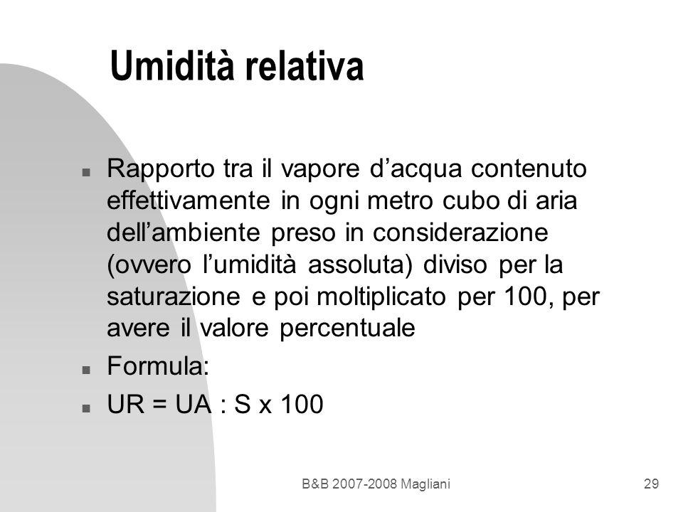 B&B 2007-2008 Magliani29 Umidità relativa n Rapporto tra il vapore dacqua contenuto effettivamente in ogni metro cubo di aria dellambiente preso in co