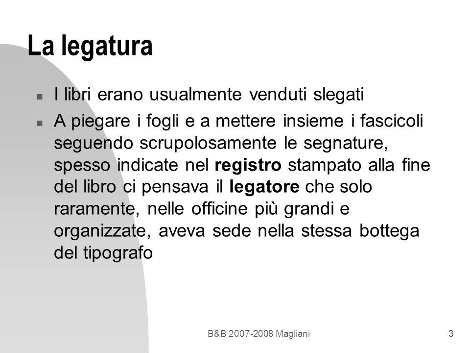 B&B 2007-2008 Magliani3 La legatura n I libri erano usualmente venduti slegati n A piegare i fogli e a mettere insieme i fascicoli seguendo scrupolosa